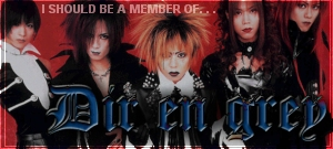 I should be a member of Dir en Grey!
